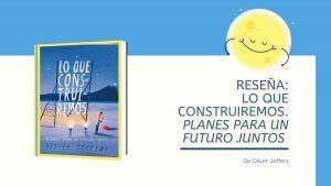 Reseña del cuento. Lo que construiremos. Planes para un futuro juntos de Oliver Jeffers
